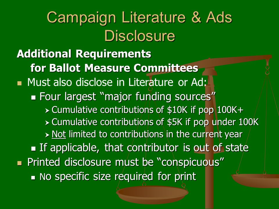 Campaign Literature & Ads Disclosure Additional Requirements for Ballot Measure Committees for Ballot Measure Committees Must also disclose in Literature or Ad: Four largest major funding sources Four largest major funding sources  Cumulative contributions of $10K if pop 100K+  Cumulative contributions of $5K if pop under 100K  Not limited to contributions in the current year If applicable, that contributor is out of state If applicable, that contributor is out of state Printed disclosure must be conspicuous Printed disclosure must be conspicuous N o specific size required for print N o specific size required for print