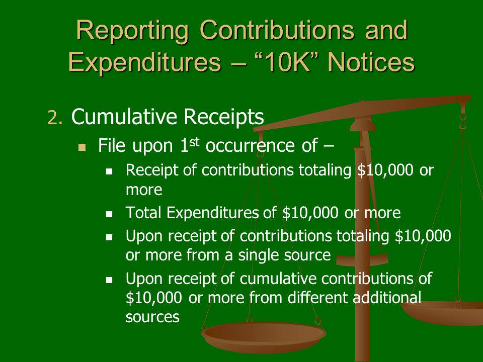 "Reporting Contributions and Expenditures – ""10K"" Notices 2. 2. Cumulative Receipts File upon 1 st occurrence of – Receipt of contributions totaling $1"