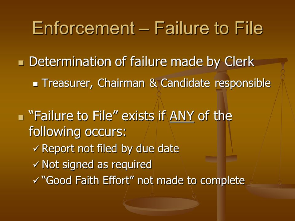 Enforcement – Failure to File Determination of failure made by Clerk Determination of failure made by Clerk Treasurer, Chairman & Candidate responsible Treasurer, Chairman & Candidate responsible Failure to File exists if ANY of the following occurs: Failure to File exists if ANY of the following occurs: Report not filed by due date Report not filed by due date Not signed as required Not signed as required Good Faith Effort not made to complete Good Faith Effort not made to complete