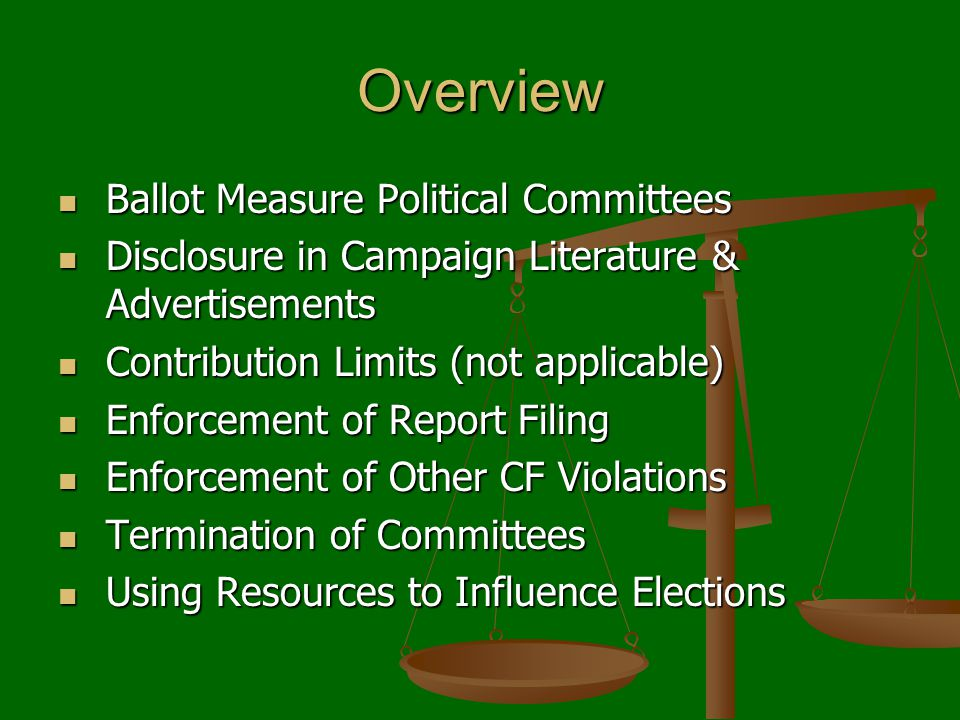 Overview Ballot Measure Political Committees Ballot Measure Political Committees Disclosure in Campaign Literature & Advertisements Disclosure in Campaign Literature & Advertisements Contribution Limits (not applicable) Contribution Limits (not applicable) Enforcement of Report Filing Enforcement of Report Filing Enforcement of Other CF Violations Enforcement of Other CF Violations Termination of Committees Termination of Committees Using Resources to Influence Elections Using Resources to Influence Elections