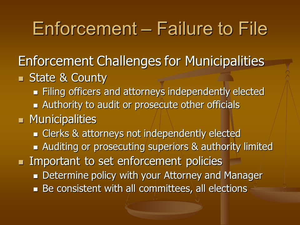 Enforcement – Failure to File Enforcement Challenges for Municipalities State & County State & County Filing officers and attorneys independently elected Filing officers and attorneys independently elected Authority to audit or prosecute other officials Authority to audit or prosecute other officials Municipalities Municipalities Clerks & attorneys not independently elected Clerks & attorneys not independently elected Auditing or prosecuting superiors & authority limited Auditing or prosecuting superiors & authority limited Important to set enforcement policies Important to set enforcement policies Determine policy with your Attorney and Manager Determine policy with your Attorney and Manager Be consistent with all committees, all elections Be consistent with all committees, all elections