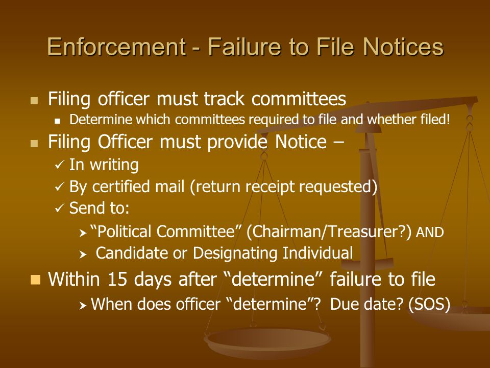 Enforcement - Failure to File Notices Filing officer must track committees Determine which committees required to file and whether filed! Filing Offic