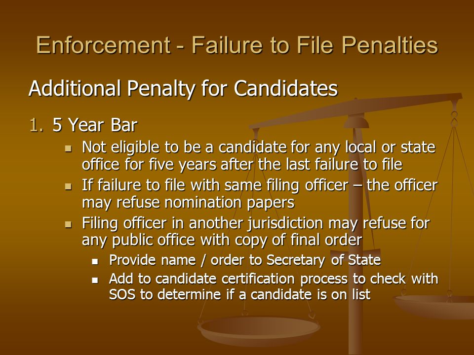 Enforcement - Failure to File Penalties Additional Penalty for Candidates 1.5 Year Bar Not eligible to be a candidate for any local or state office for five years after the last failure to file Not eligible to be a candidate for any local or state office for five years after the last failure to file If failure to file with same filing officer – the officer may refuse nomination papers If failure to file with same filing officer – the officer may refuse nomination papers Filing officer in another jurisdiction may refuse for any public office with copy of final order Filing officer in another jurisdiction may refuse for any public office with copy of final order Provide name / order to Secretary of State Provide name / order to Secretary of State Add to candidate certification process to check with SOS to determine if a candidate is on list Add to candidate certification process to check with SOS to determine if a candidate is on list