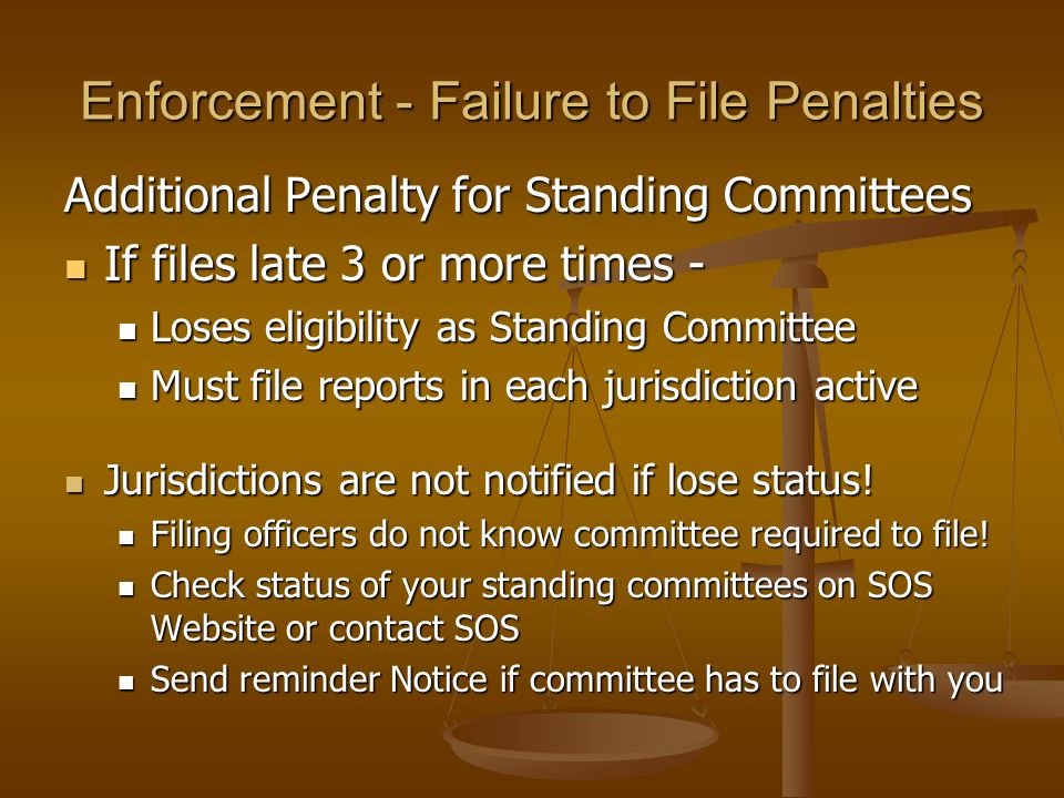 Enforcement - Failure to File Penalties Additional Penalty for Standing Committees If files late 3 or more times - If files late 3 or more times - Loses eligibility as Standing Committee Loses eligibility as Standing Committee Must file reports in each jurisdiction active Must file reports in each jurisdiction active Jurisdictions are not notified if lose status.