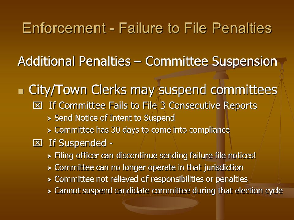 Enforcement - Failure to File Penalties Additional Penalties – Committee Suspension City/Town Clerks may suspend committees City/Town Clerks may suspe