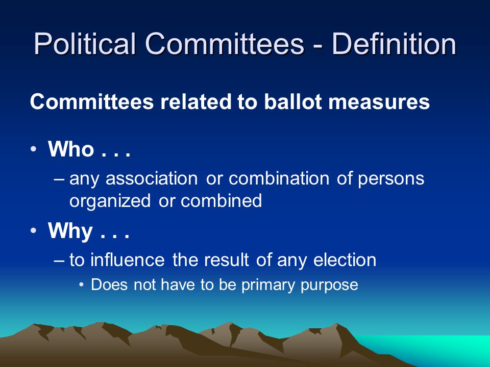 Political Committees - Definition Committees related to ballot measures Who... –any association or combination of persons organized or combined Why...