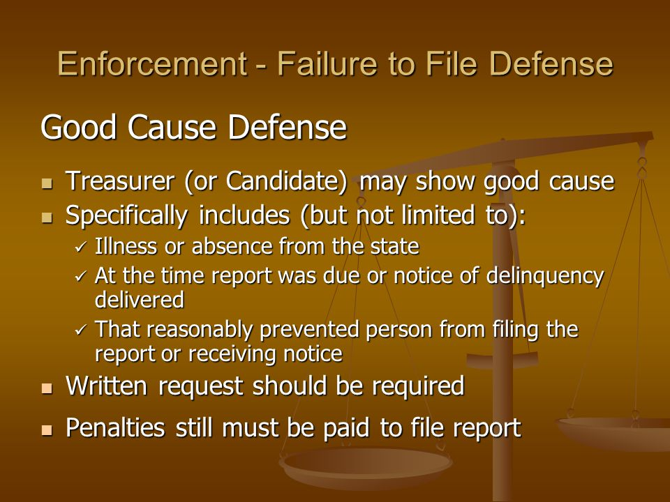 Enforcement - Failure to File Defense Good Cause Defense Treasurer (or Candidate) may show good cause Treasurer (or Candidate) may show good cause Spe