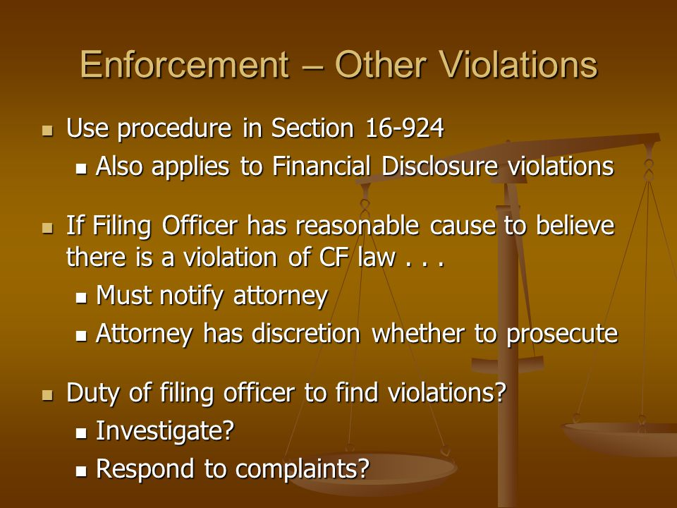 Enforcement – Other Violations Use procedure in Section 16-924 Use procedure in Section 16-924 Also applies to Financial Disclosure violations Also applies to Financial Disclosure violations If Filing Officer has reasonable cause to believe there is a violation of CF law...