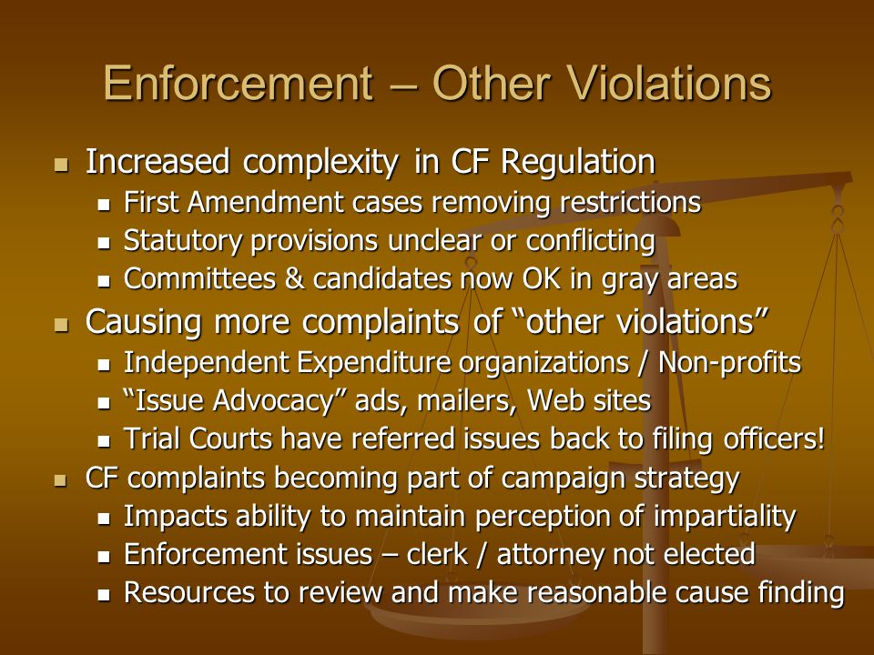Enforcement – Other Violations Increased complexity in CF Regulation Increased complexity in CF Regulation First Amendment cases removing restrictions First Amendment cases removing restrictions Statutory provisions unclear or conflicting Statutory provisions unclear or conflicting Committees & candidates now OK in gray areas Committees & candidates now OK in gray areas Causing more complaints of other violations Causing more complaints of other violations Independent Expenditure organizations / Non-profits Independent Expenditure organizations / Non-profits Issue Advocacy ads, mailers, Web sites Issue Advocacy ads, mailers, Web sites Trial Courts have referred issues back to filing officers.