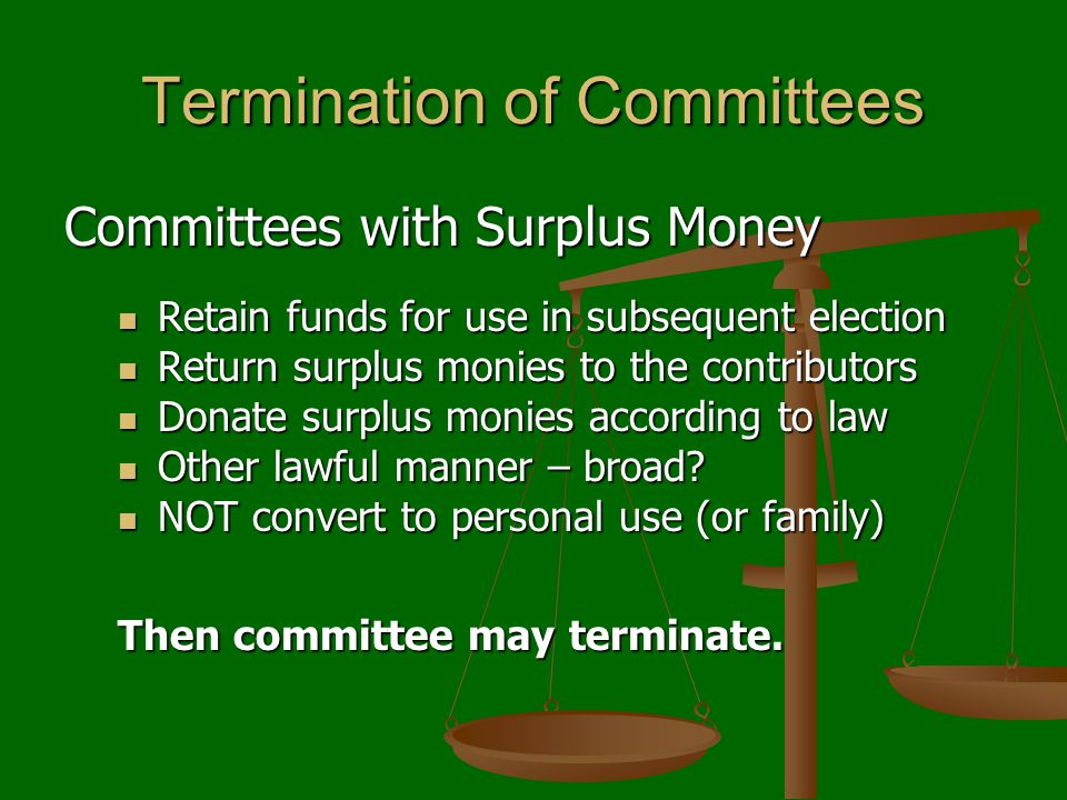 Termination of Committees Committees with Surplus Money Retain funds for use in subsequent election Retain funds for use in subsequent election Return