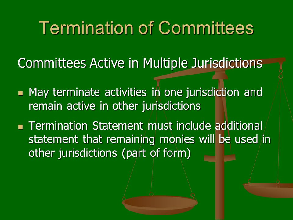 Termination of Committees Committees Active in Multiple Jurisdictions May terminate activities in one jurisdiction and remain active in other jurisdic