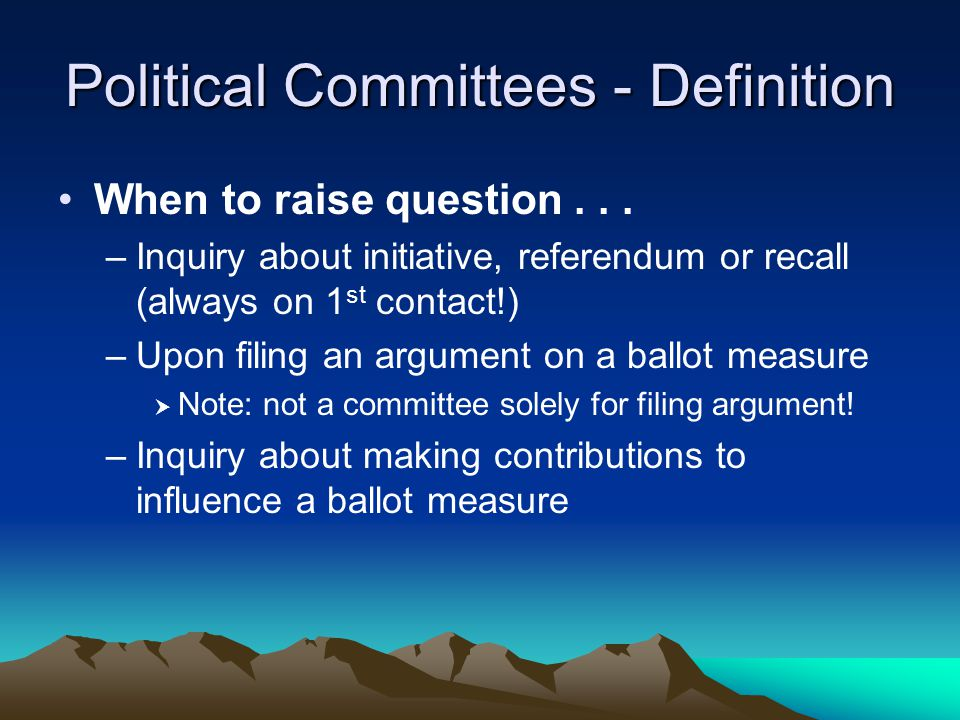 Political Committees - Definition When to raise question... –Inquiry about initiative, referendum or recall (always on 1 st contact!) –Upon filing an