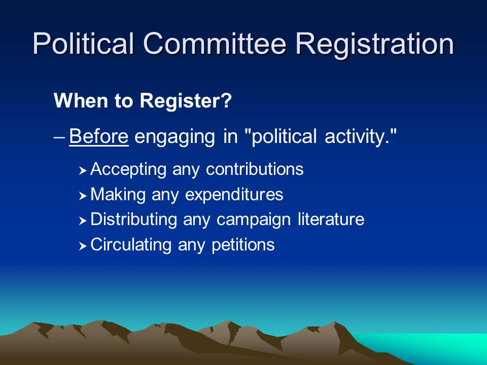 Political Committee Registration When to Register? –Before engaging in
