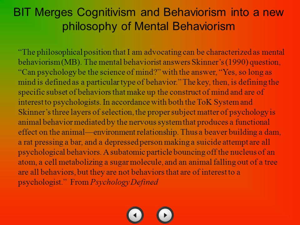 "BIT Merges Cognitivism and Behaviorism into a new philosophy of Mental Behaviorism ""The philosophical position that I am advocating can be characteriz"