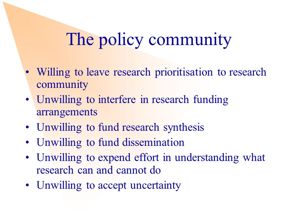 The policy community Willing to leave research prioritisation to research community Unwilling to interfere in research funding arrangements Unwilling to fund research synthesis Unwilling to fund dissemination Unwilling to expend effort in understanding what research can and cannot do Unwilling to accept uncertainty