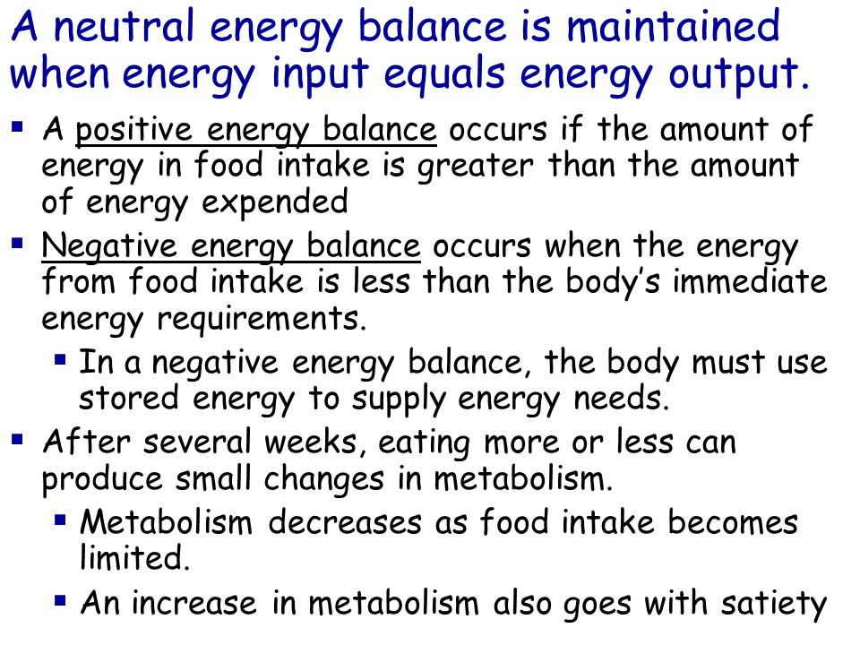 AA positive energy balance occurs if the amount of energy in food intake is greater than the amount of energy expended NNegative energy balance occurs when the energy from food intake is less than the body's immediate energy requirements.