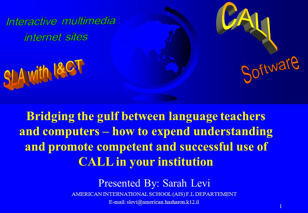 1 Presented By: Sarah Levi AMERICAN INTERNATIONAL SCHOOL (AIS) F.L DEPARTEMENT E-mail: slevi@american.hasharon.k12.il Bridging the gulf between language teachers and computers – how to expend understanding and promote competent and successful use of CALL in your institution