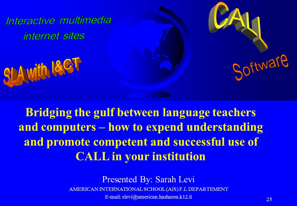 25 Presented By: Sarah Levi AMERICAN INTERNATIONAL SCHOOL (AIS) F.L DEPARTEMENT E-mail: slevi@american.hasharon.k12.il Bridging the gulf between language teachers and computers – how to expend understanding and promote competent and successful use of CALL in your institution