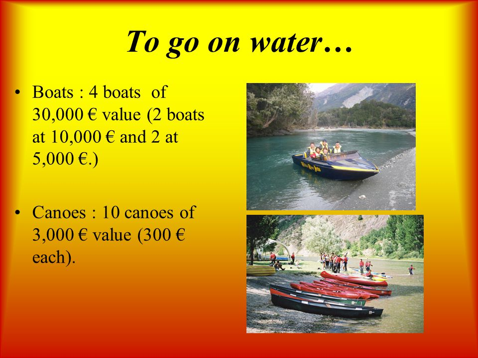 To go on water… Boats : 4 boats of 30,000 € value (2 boats at 10,000 € and 2 at 5,000 €.) Canoes : 10 canoes of 3,000 € value (300 € each).