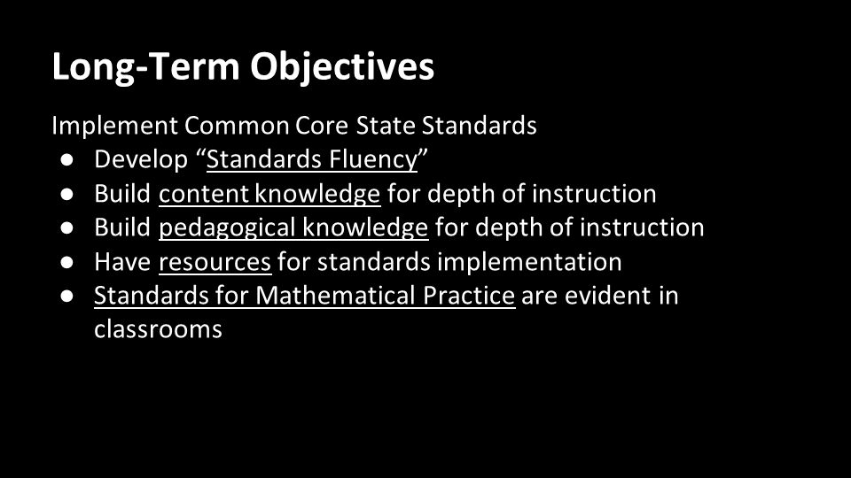Long-Term Objectives Implement Common Core State Standards ● Develop Standards Fluency ● Build content knowledge for depth of instruction ● Build pedagogical knowledge for depth of instruction ● Have resources for standards implementation ● Standards for Mathematical Practice are evident in classrooms