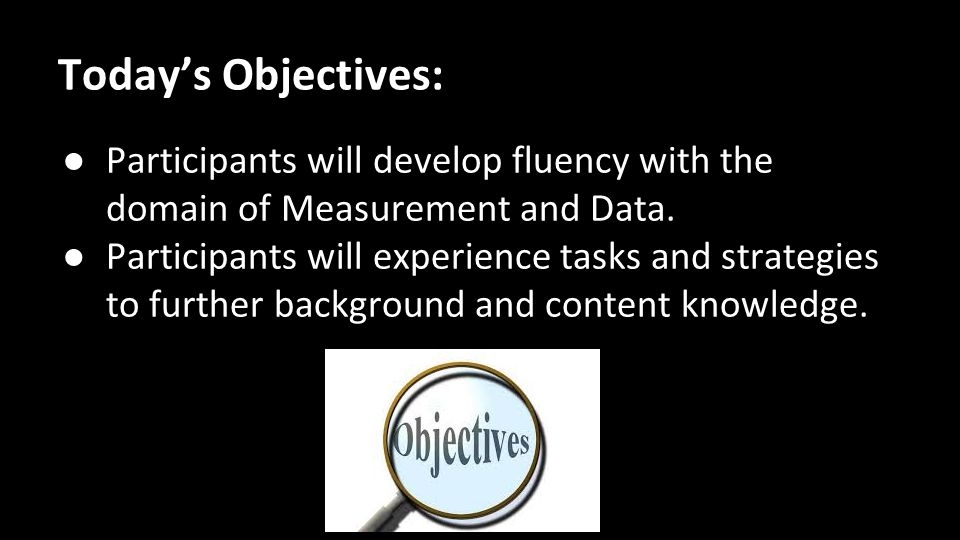 Today's Objectives: ● Participants will develop fluency with the domain of Measurement and Data.