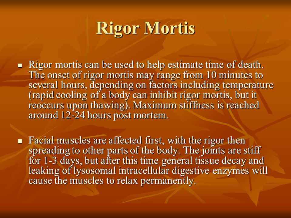 Rigor Mortis Rigor mortis can be used to help estimate time of death. The onset of rigor mortis may range from 10 minutes to several hours, depending