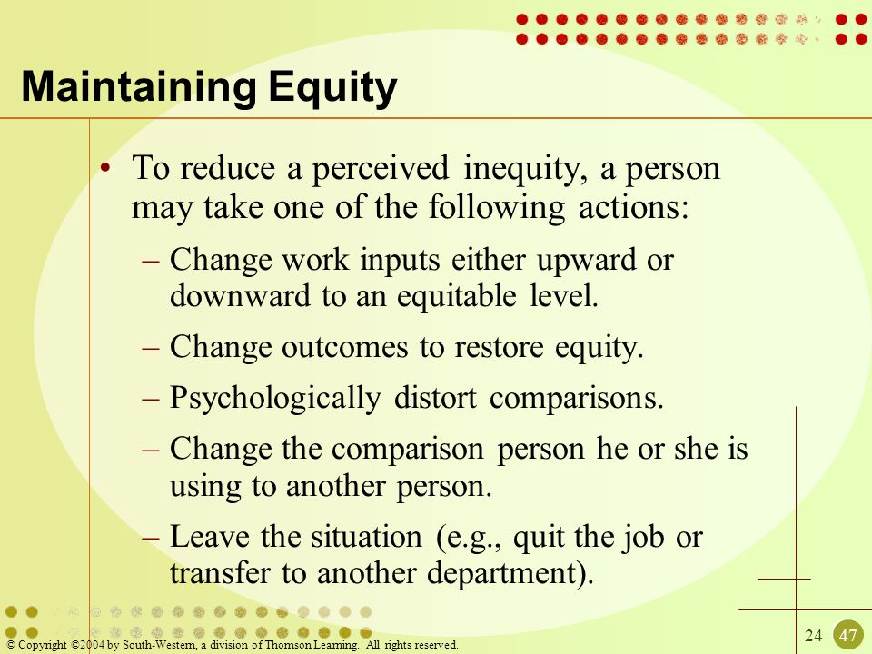 2447 © Copyright ©2004 by South-Western, a division of Thomson Learning. All rights reserved. Maintaining Equity To reduce a perceived inequity, a per