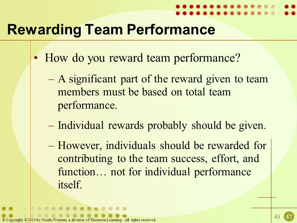 4347 © Copyright ©2004 by South-Western, a division of Thomson Learning. All rights reserved. Rewarding Team Performance How do you reward team perfor