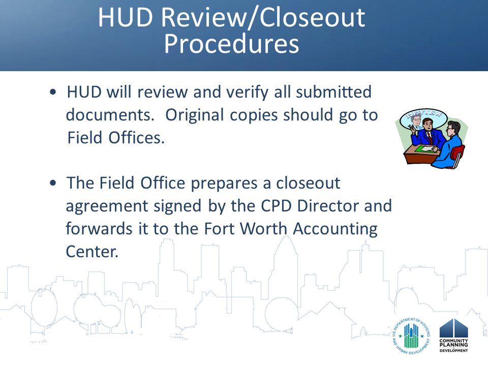HUD Review/Closeout Procedures HUD will review and verify all submitted documents. Original copies should go to Field Offices. The Field Office prepar