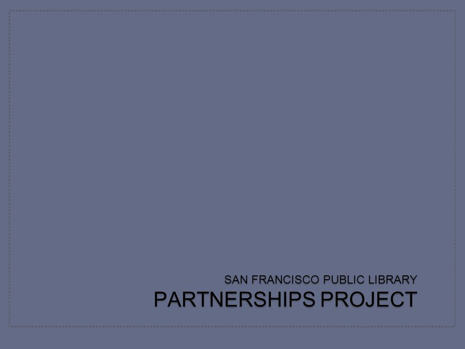 SAN FRANCISCO PUBLIC LIBRARY PARTNERSHIPS PROJECT