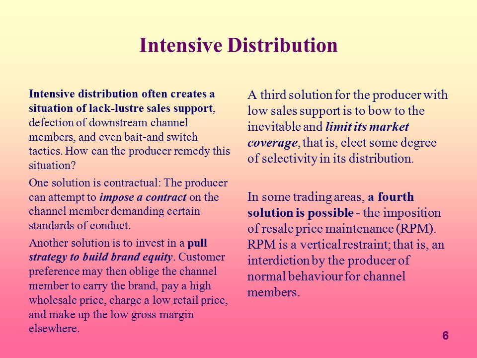 6 Intensive Distribution Intensive distribution often creates a situation of lack-lustre sales support, defection of downstream channel members, and e