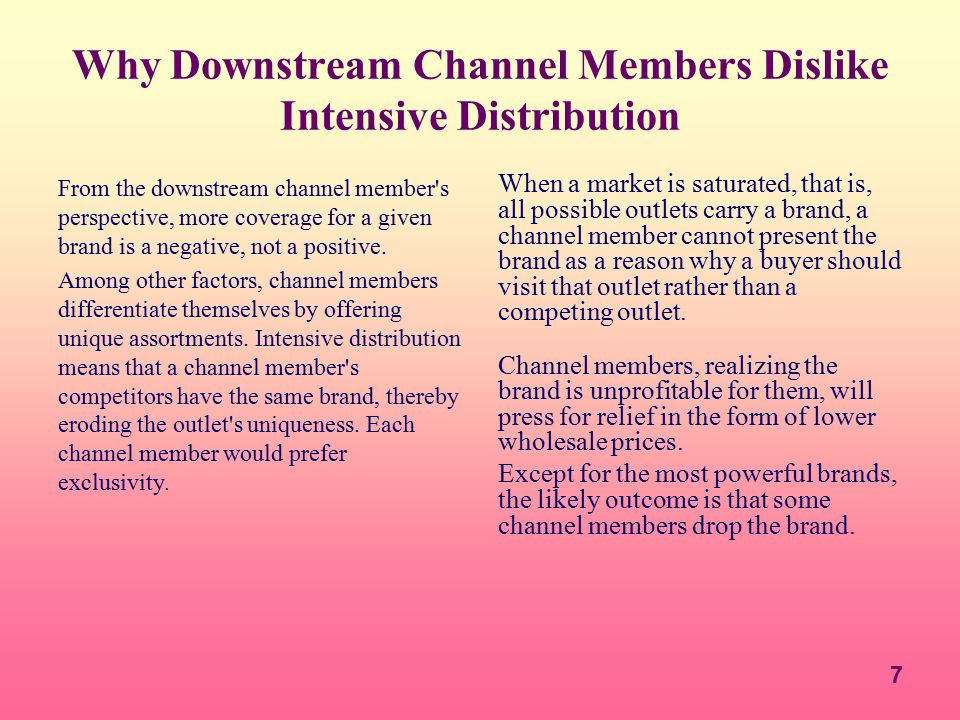7 Why Downstream Channel Members Dislike Intensive Distribution From the downstream channel member's perspective, more coverage for a given brand is a