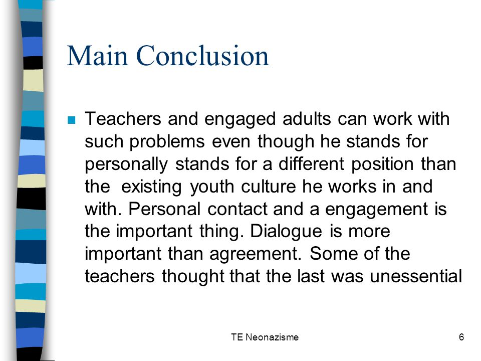 TE Neonazisme6 Main Conclusion n Teachers and engaged adults can work with such problems even though he stands for personally stands for a different position than the existing youth culture he works in and with.