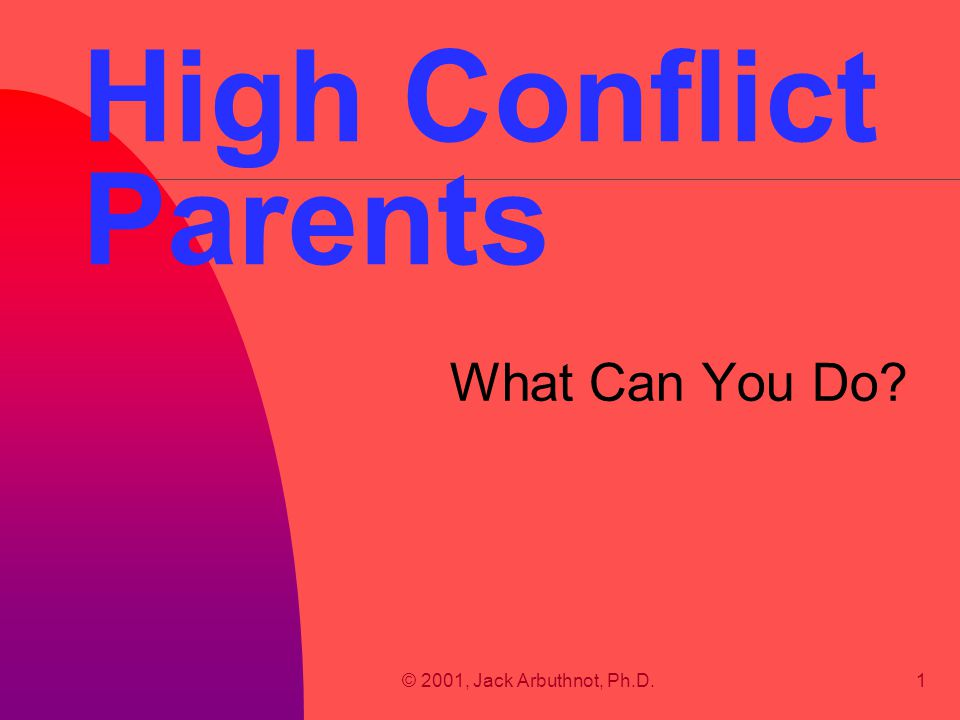 © 2001, Jack Arbuthnot, Ph.D.12 Assumptions of Conflicted Parents n The court must validate my point of view. n I may need to expend all assets. n Any level of anger/violence is justified. n Any reasonable person would agree with me.