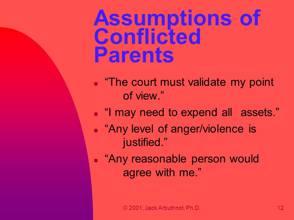 """© 2001, Jack Arbuthnot, Ph.D.12 Assumptions of Conflicted Parents n """"The court must validate my point of view."""" n """"I may need to expend all assets."""" n"""