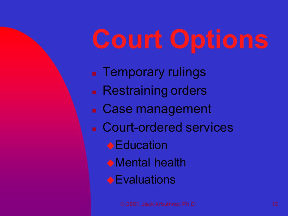 © 2001, Jack Arbuthnot, Ph.D.13 Court Options n Temporary rulings n Restraining orders n Case management n Court-ordered services u Education u Mental health u Evaluations