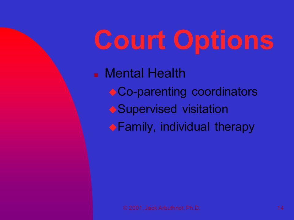 © 2001, Jack Arbuthnot, Ph.D.14 Court Options n Mental Health u Co-parenting coordinators u Supervised visitation u Family, individual therapy