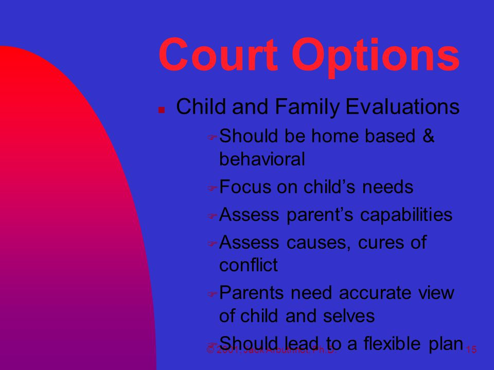 © 2001, Jack Arbuthnot, Ph.D.15 Court Options n Child and Family Evaluations F Should be home based & behavioral F Focus on child's needs F Assess parent's capabilities F Assess causes, cures of conflict F Parents need accurate view of child and selves F Should lead to a flexible plan