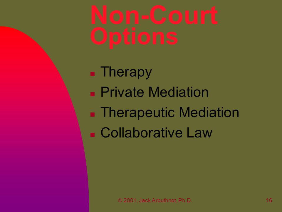 © 2001, Jack Arbuthnot, Ph.D.16 Non-Court Options n Therapy n Private Mediation n Therapeutic Mediation n Collaborative Law