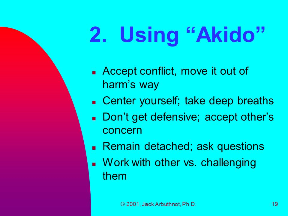 """© 2001, Jack Arbuthnot, Ph.D.19 2. Using """"Akido"""" n Accept conflict, move it out of harm's way n Center yourself; take deep breaths n Don't get defensi"""