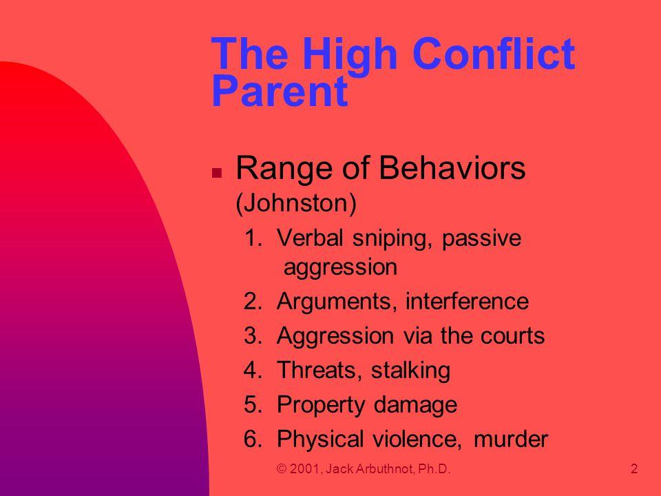 © 2001, Jack Arbuthnot, Ph.D.2 The High Conflict Parent n Range of Behaviors (Johnston) 1. Verbal sniping, passive aggression 2. Arguments, interferen