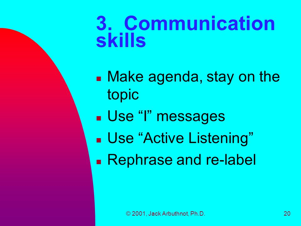 """© 2001, Jack Arbuthnot, Ph.D.20 3. Communication skills n Make agenda, stay on the topic n Use """"I"""" messages n Use """"Active Listening"""" n Rephrase and re"""