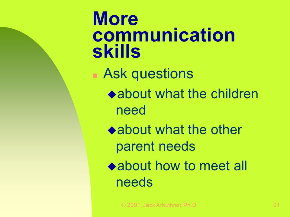 © 2001, Jack Arbuthnot, Ph.D.21 More communication skills n Ask questions u about what the children need u about what the other parent needs u about how to meet all needs