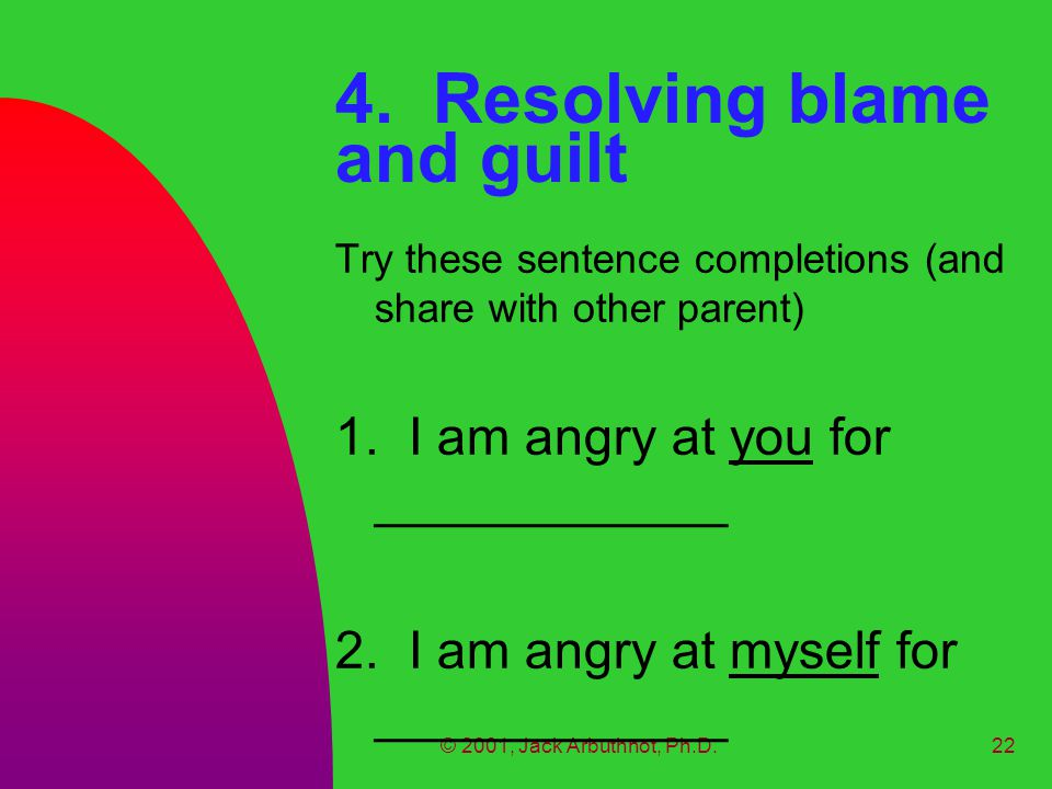 © 2001, Jack Arbuthnot, Ph.D.22 4. Resolving blame and guilt Try these sentence completions (and share with other parent) 1. I am angry at you for ___