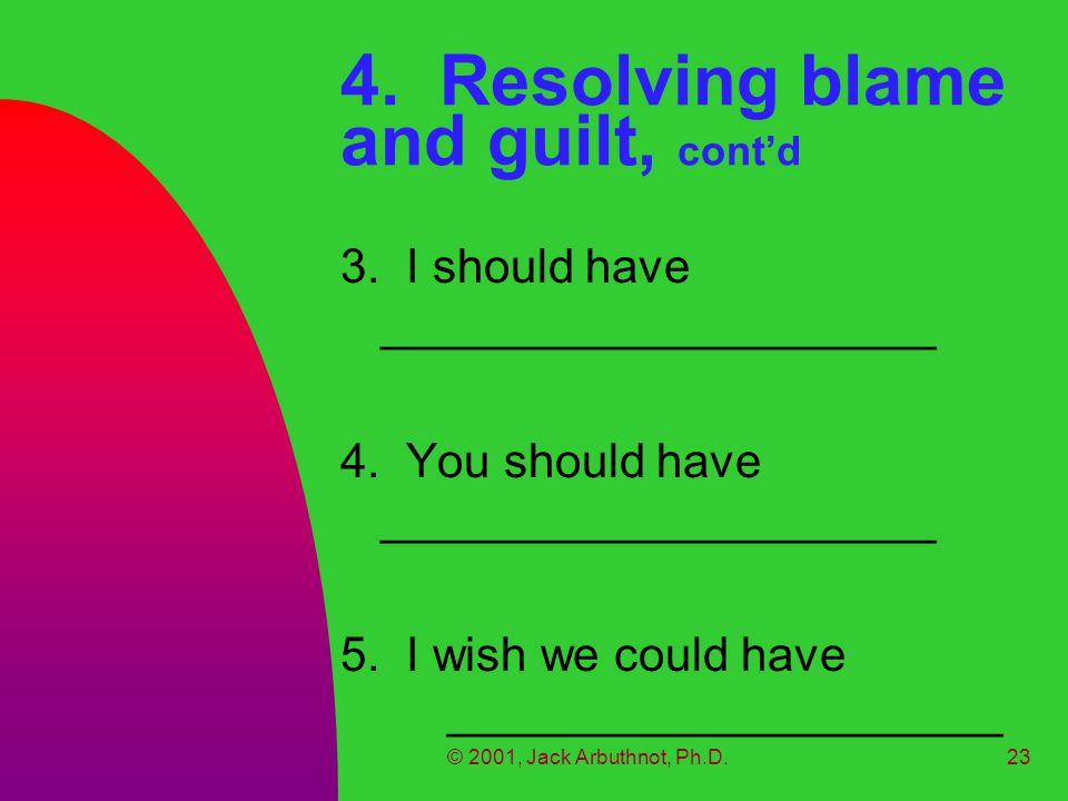 © 2001, Jack Arbuthnot, Ph.D.23 4. Resolving blame and guilt, cont'd 3. I should have _____________________ 4. You should have _____________________ 5