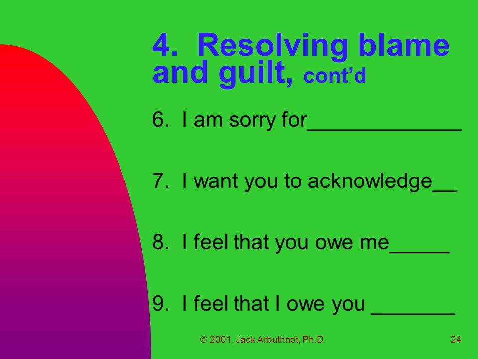 © 2001, Jack Arbuthnot, Ph.D.24 4. Resolving blame and guilt, cont'd 6.