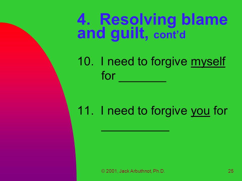 © 2001, Jack Arbuthnot, Ph.D.25 4. Resolving blame and guilt, cont'd 10.