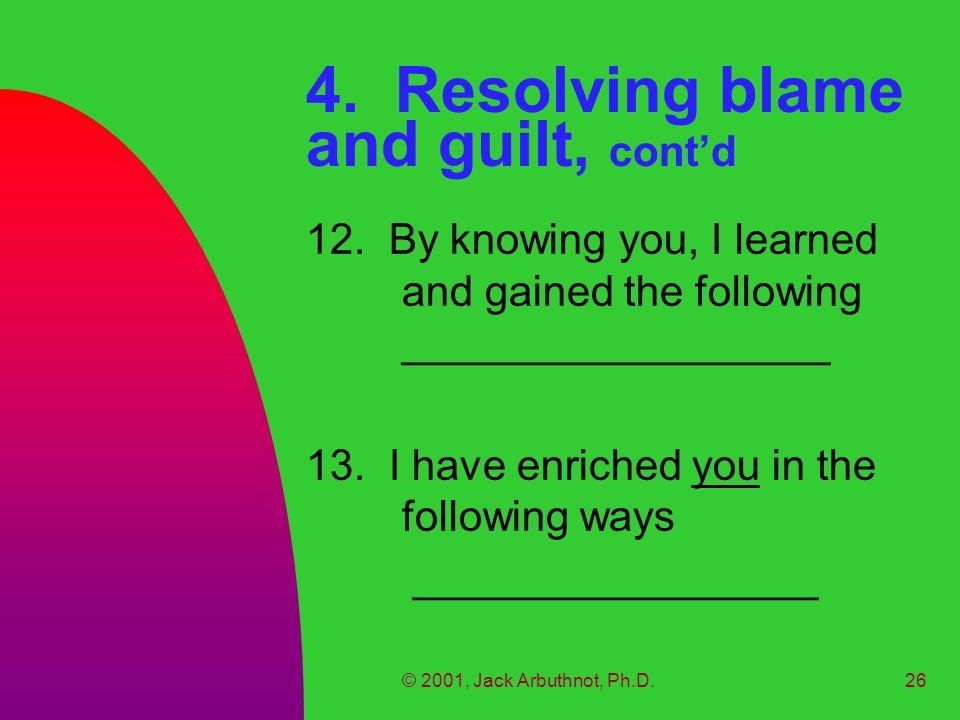 © 2001, Jack Arbuthnot, Ph.D.26 4. Resolving blame and guilt, cont'd 12.