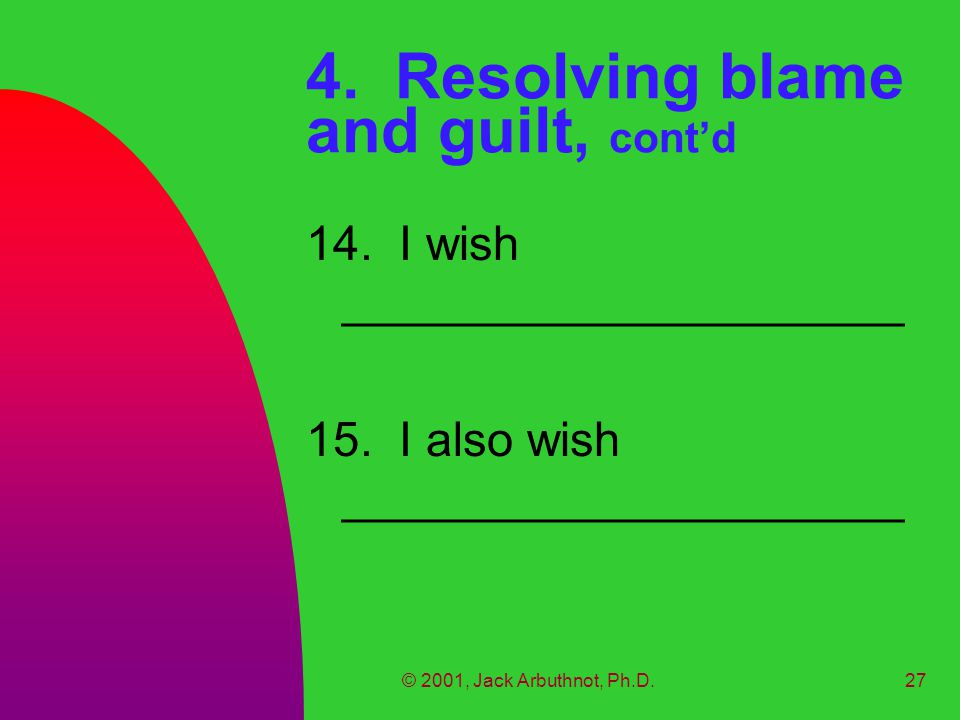 © 2001, Jack Arbuthnot, Ph.D.27 4. Resolving blame and guilt, cont'd 14. I wish _____________________ 15. I also wish _____________________