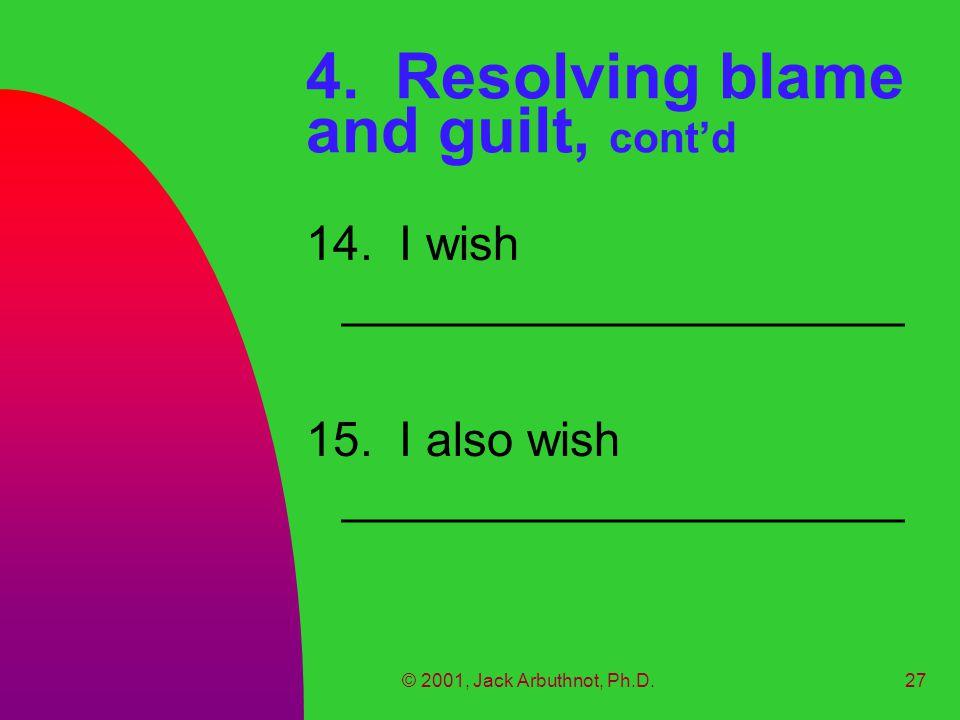 © 2001, Jack Arbuthnot, Ph.D.27 4. Resolving blame and guilt, cont'd 14.